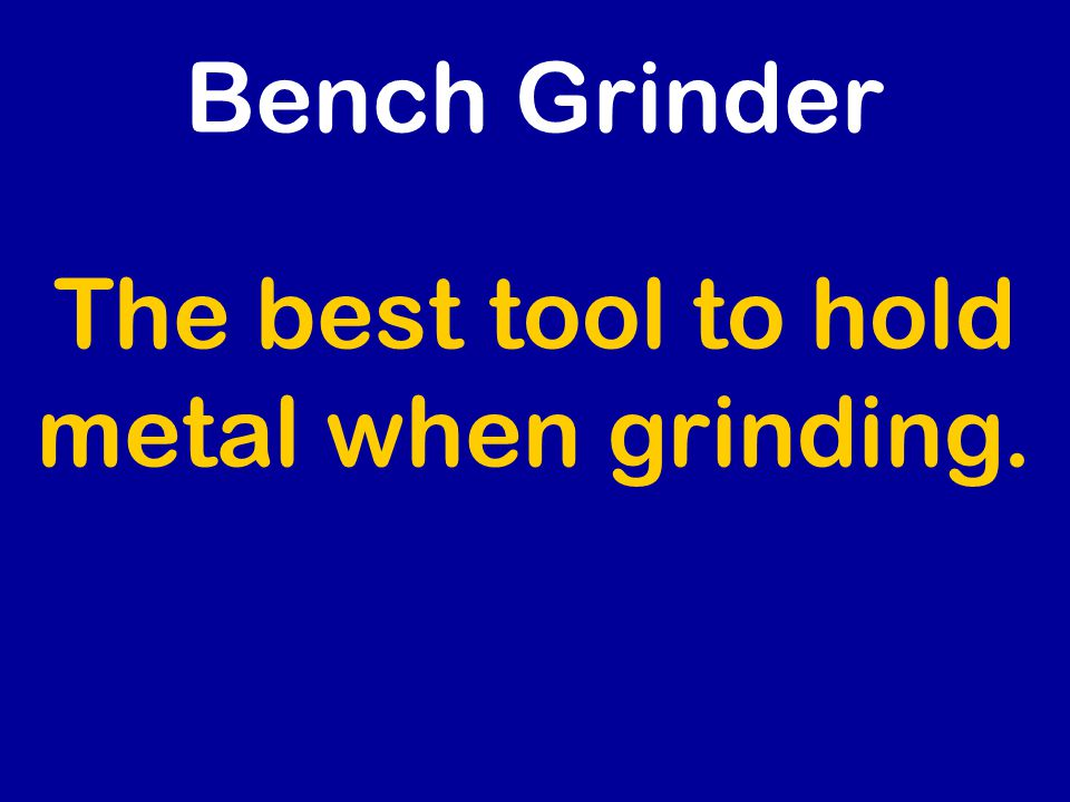 The best tool to hold metal when grinding. Bench Grinder