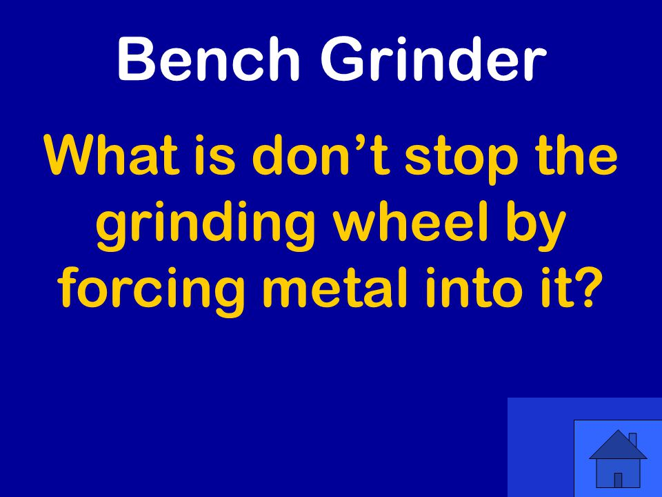 What is don't stop the grinding wheel by forcing metal into it Bench Grinder