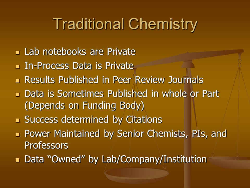 Traditional Chemistry Lab notebooks are Private Lab notebooks are Private In-Process Data is Private In-Process Data is Private Results Published in Peer Review Journals Results Published in Peer Review Journals Data is Sometimes Published in whole or Part (Depends on Funding Body) Data is Sometimes Published in whole or Part (Depends on Funding Body) Success determined by Citations Success determined by Citations Power Maintained by Senior Chemists, PIs, and Professors Power Maintained by Senior Chemists, PIs, and Professors Data Owned by Lab/Company/Institution Data Owned by Lab/Company/Institution