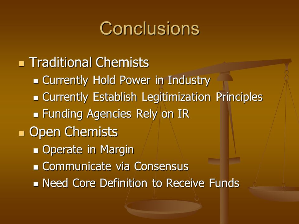 Conclusions Traditional Chemists Traditional Chemists Currently Hold Power in Industry Currently Hold Power in Industry Currently Establish Legitimization Principles Currently Establish Legitimization Principles Funding Agencies Rely on IR Funding Agencies Rely on IR Open Chemists Open Chemists Operate in Margin Operate in Margin Communicate via Consensus Communicate via Consensus Need Core Definition to Receive Funds Need Core Definition to Receive Funds