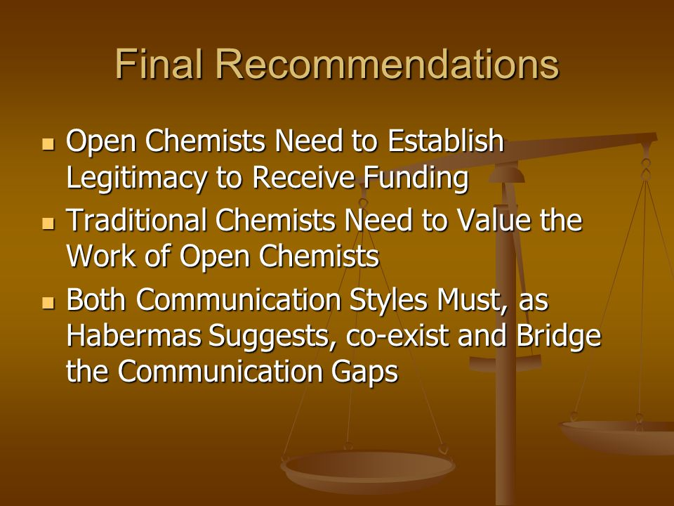 Final Recommendations Open Chemists Need to Establish Legitimacy to Receive Funding Open Chemists Need to Establish Legitimacy to Receive Funding Traditional Chemists Need to Value the Work of Open Chemists Traditional Chemists Need to Value the Work of Open Chemists Both Communication Styles Must, as Habermas Suggests, co-exist and Bridge the Communication Gaps Both Communication Styles Must, as Habermas Suggests, co-exist and Bridge the Communication Gaps
