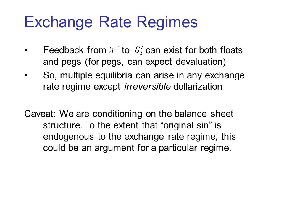 Exchange Rate Regimes Feedback from to can exist for both floats and pegs (for pegs, can expect devaluation) So, multiple equilibria can arise in any