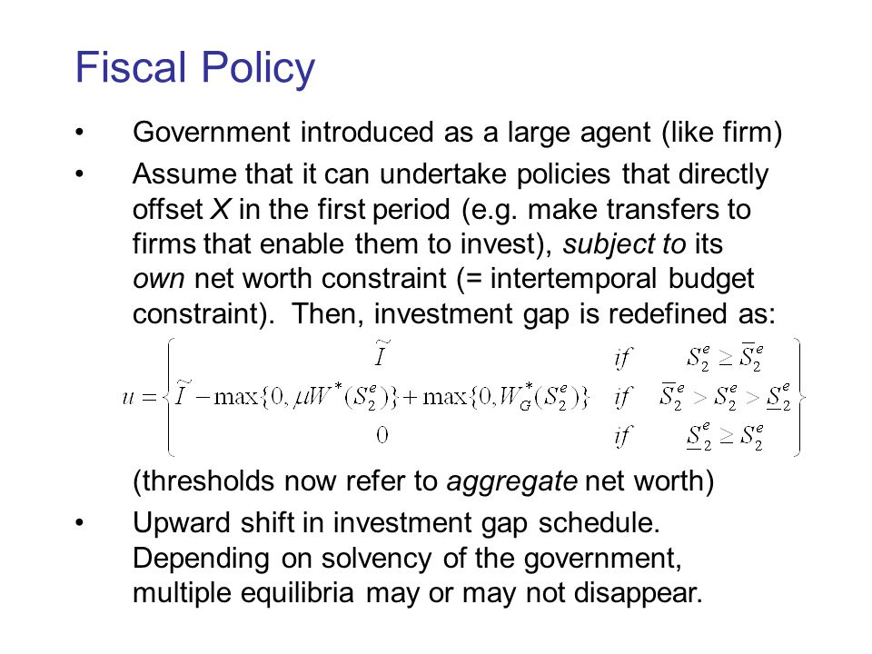 Fiscal Policy Government introduced as a large agent (like firm) Assume that it can undertake policies that directly offset X in the first period (e.g