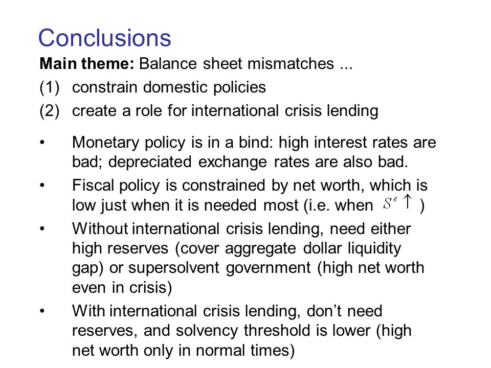 Conclusions Main theme: Balance sheet mismatches... (1)constrain domestic policies (2)create a role for international crisis lending Monetary policy i