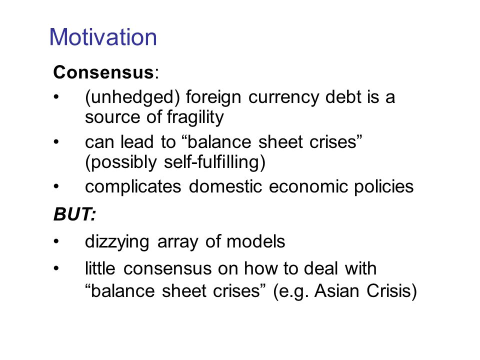 Motivation Consensus: (unhedged) foreign currency debt is a source of fragility can lead to balance sheet crises (possibly self-fulfilling) complicates domestic economic policies BUT: dizzying array of models little consensus on how to deal with balance sheet crises (e.g.
