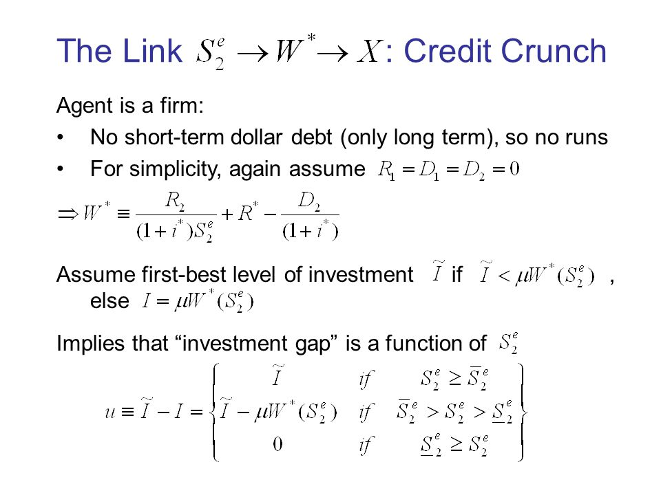 The Link : Credit Crunch Agent is a firm: No short-term dollar debt (only long term), so no runs For simplicity, again assume Assume first-best level of investment if, else Implies that investment gap is a function of
