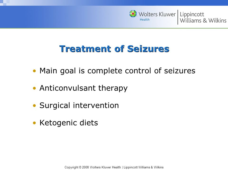 Copyright © 2008 Wolters Kluwer Health   Lippincott Williams & Wilkins Nursing Care: Seizure Precautions Prevention of injury through use of padded side rails Oxygen and suction at bedside Side rails in raised position Bed in low position During a seizure, place client on side, loosen tight clothing, and document observations prior to, during, and after seizure