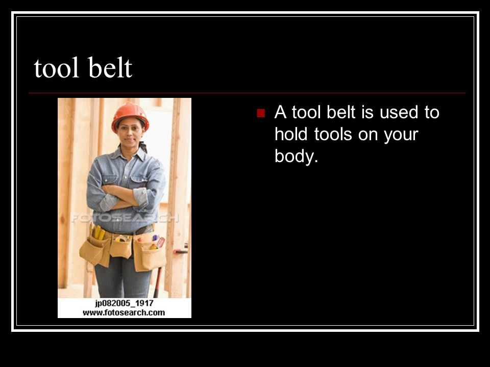 tool belt A tool belt is used to hold tools on your body.