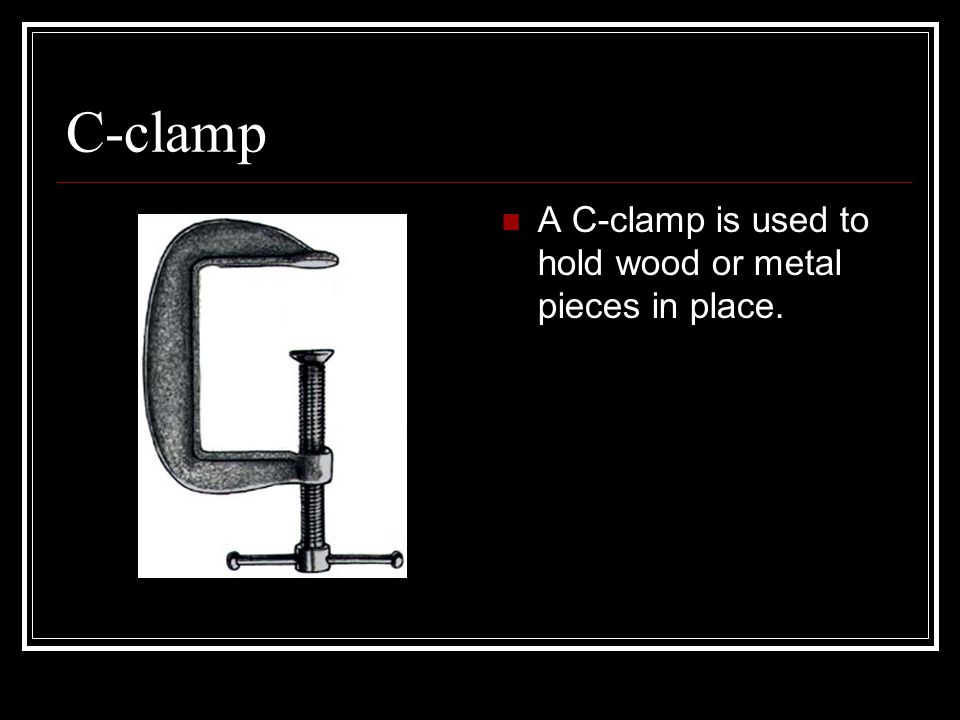 C-clamp A C-clamp is used to hold wood or metal pieces in place.
