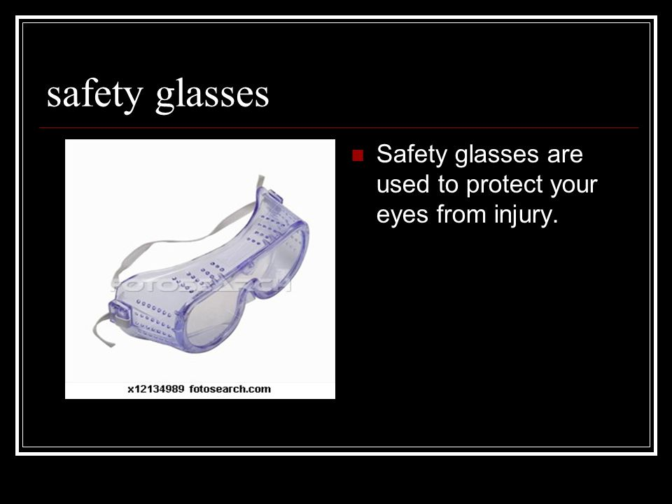 safety glasses Safety glasses are used to protect your eyes from injury.