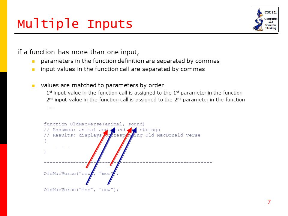 7 Multiple Inputs if a function has more than one input, parameters in the function definition are separated by commas input values in the function call are separated by commas values are matched to parameters by order 1 st input value in the function call is assigned to the 1 st parameter in the function 2 nd input value in the function call is assigned to the 2 nd parameter in the function...
