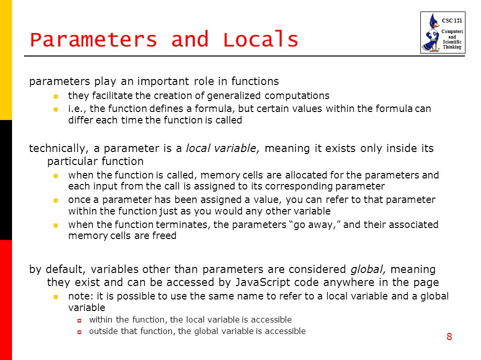 8 Parameters and Locals parameters play an important role in functions they facilitate the creation of generalized computations i.e., the function defines a formula, but certain values within the formula can differ each time the function is called technically, a parameter is a local variable, meaning it exists only inside its particular function when the function is called, memory cells are allocated for the parameters and each input from the call is assigned to its corresponding parameter once a parameter has been assigned a value, you can refer to that parameter within the function just as you would any other variable when the function terminates, the parameters go away, and their associated memory cells are freed by default, variables other than parameters are considered global, meaning they exist and can be accessed by JavaScript code anywhere in the page note: it is possible to use the same name to refer to a local variable and a global variable  within the function, the local variable is accessible  outside that function, the global variable is accessible