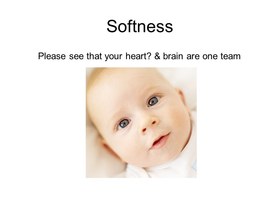 Softness Please see that your heart & brain are one team