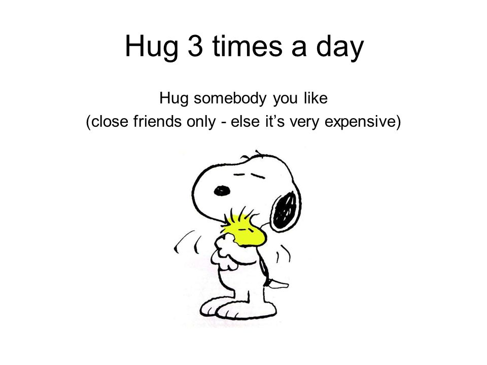 Hug 3 times a day Hug somebody you like (close friends only - else it's very expensive)
