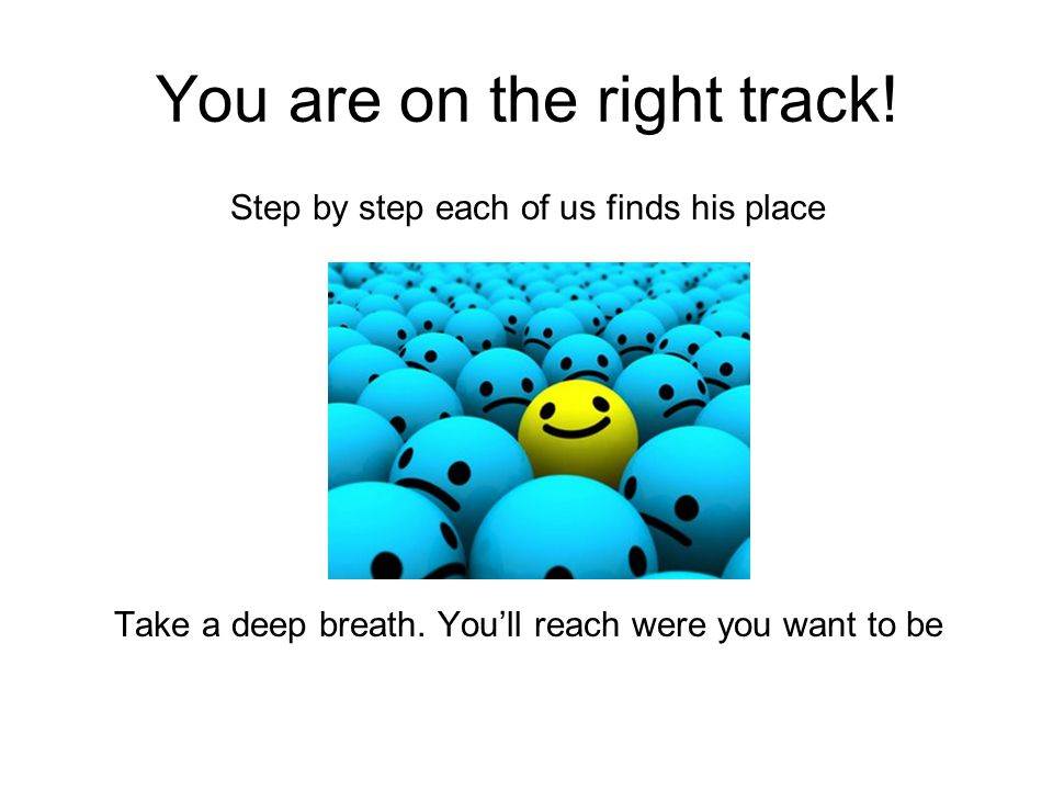 You are on the right track. Step by step each of us finds his place Take a deep breath.