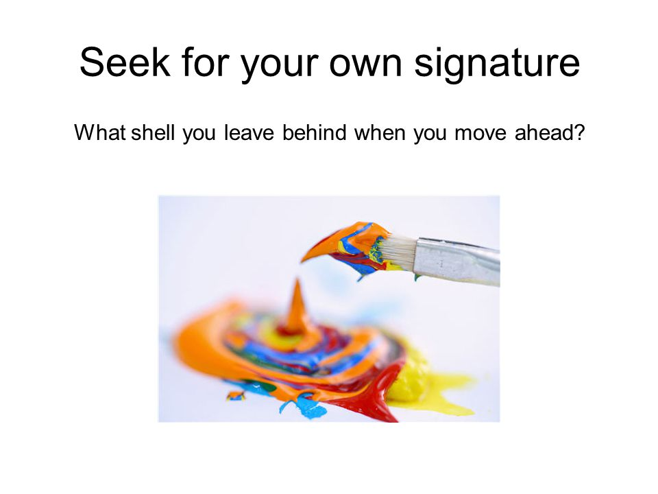 Seek for your own signature What shell you leave behind when you move ahead?