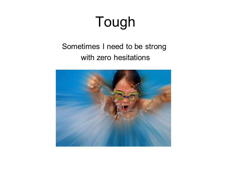 Tough Sometimes I need to be strong with zero hesitations