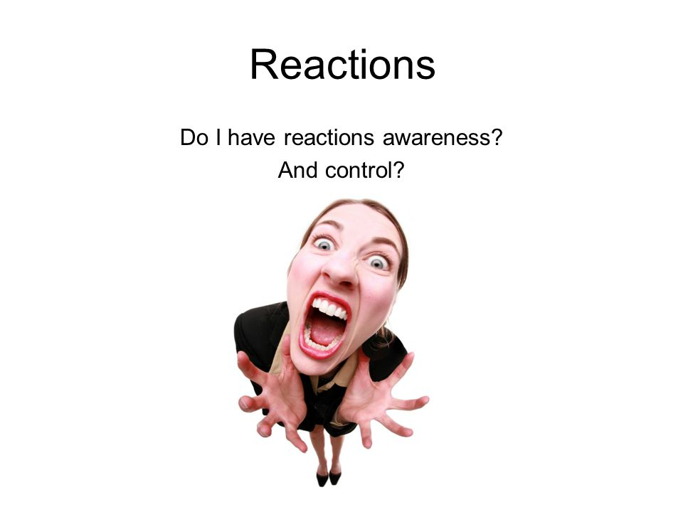 Reactions Do I have reactions awareness And control