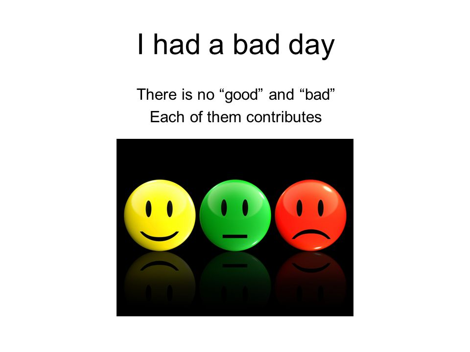 I had a bad day There is no good and bad Each of them contributes