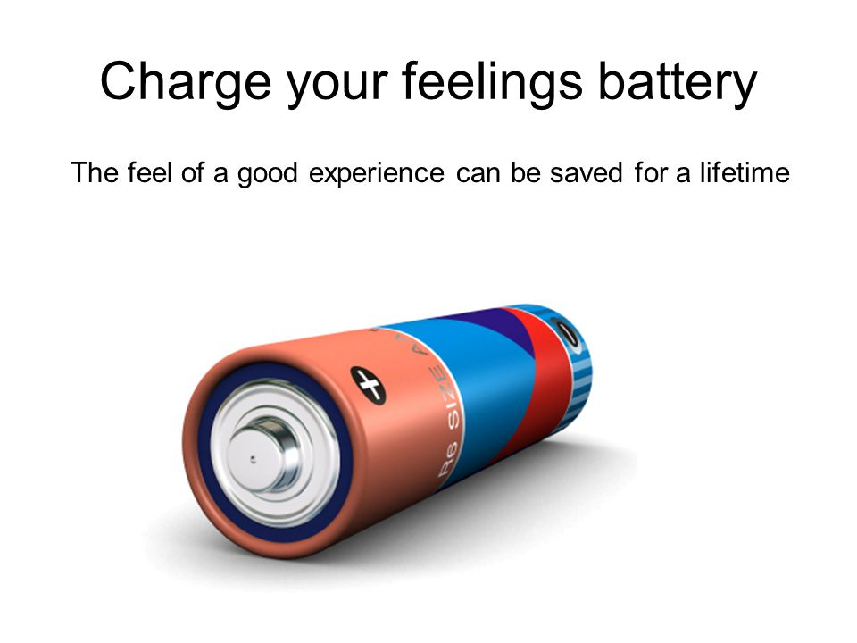 Charge your feelings battery The feel of a good experience can be saved for a lifetime