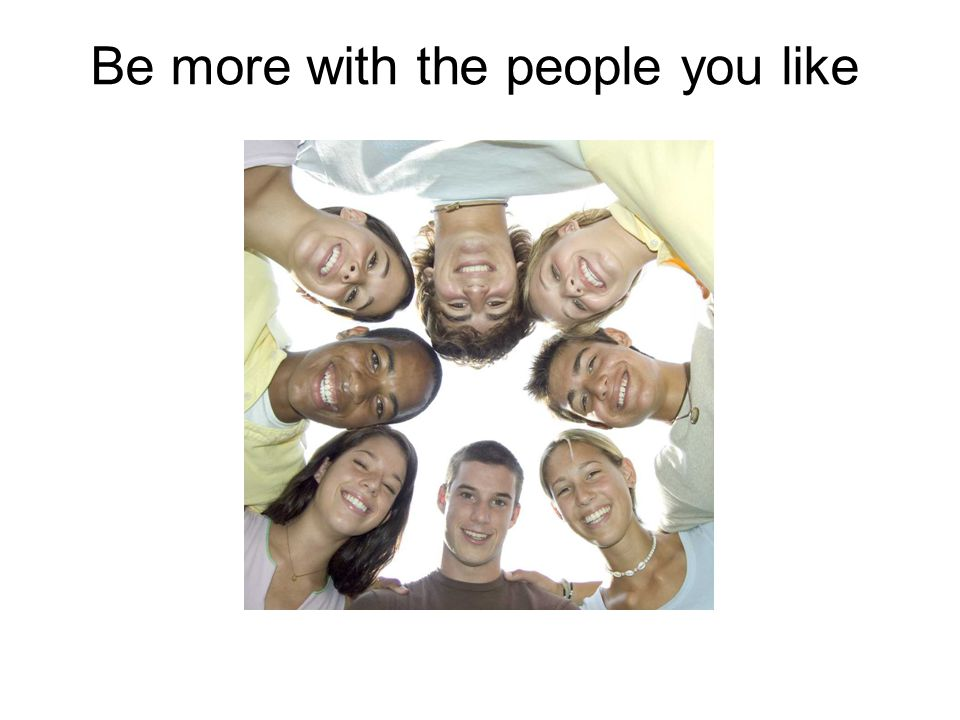 Be more with the people you like