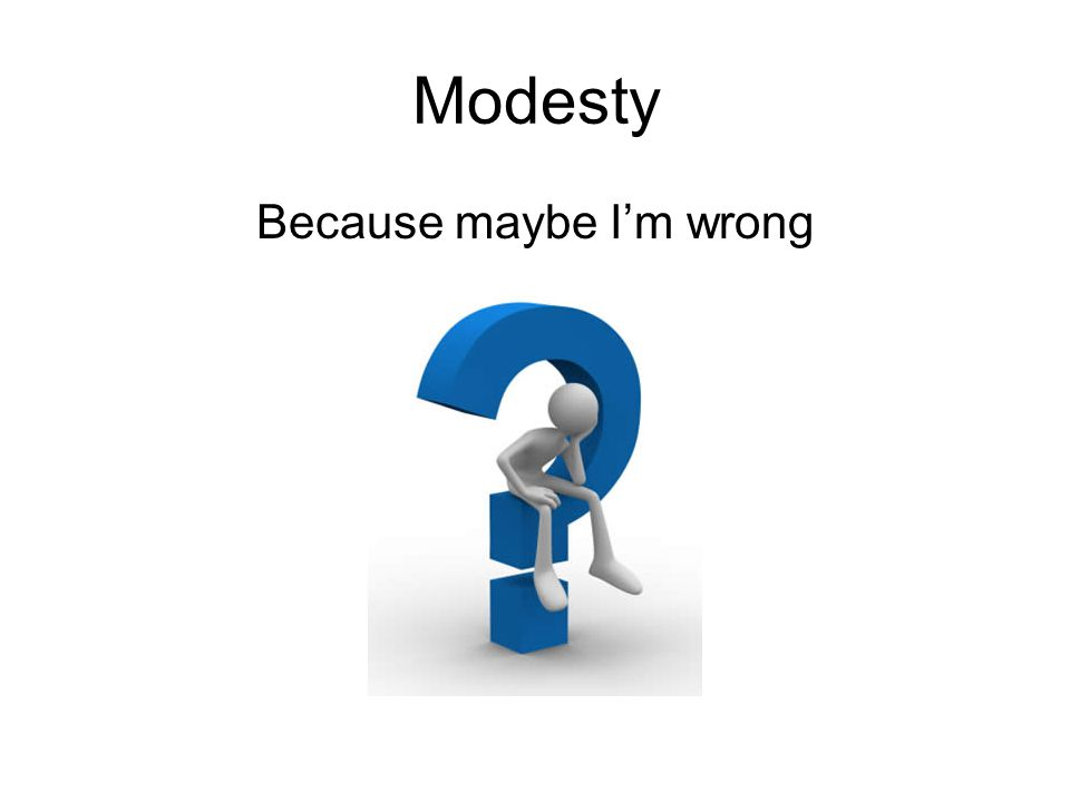 Modesty Because maybe I'm wrong