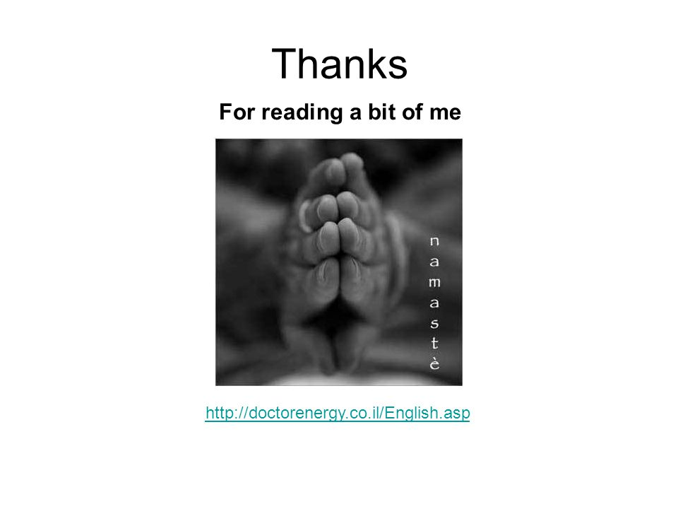 Thanks For reading a bit of me http://doctorenergy.co.il/English.asp