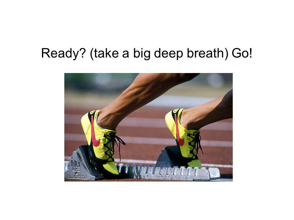 Ready (take a big deep breath) Go!