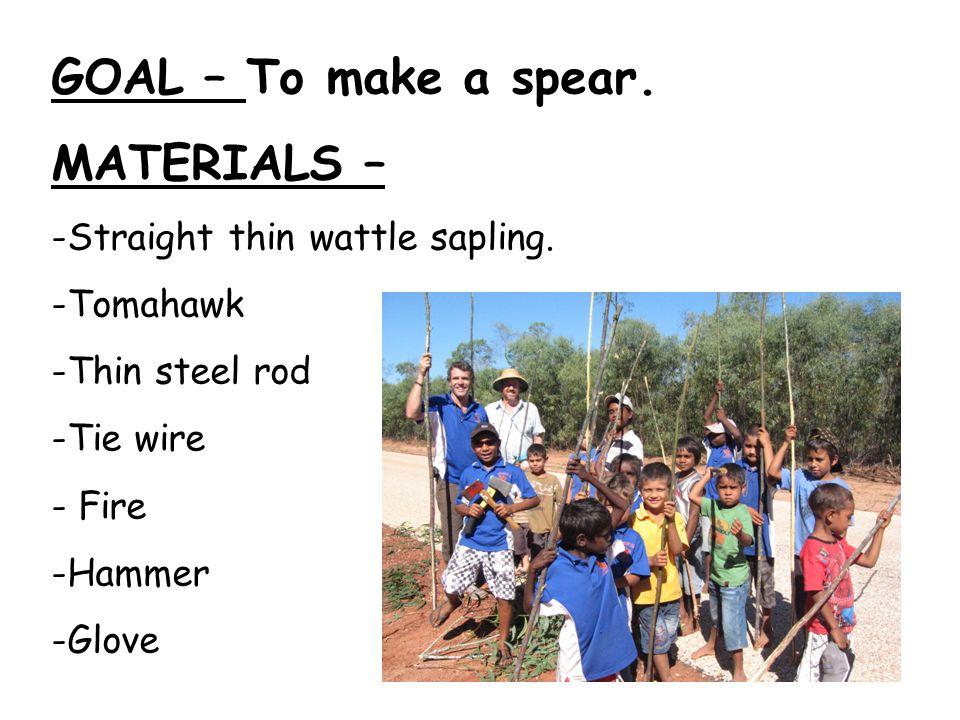 GOAL – To make a spear. MATERIALS – -Straight thin wattle sapling. -Tomahawk -Thin steel rod -Tie wire - Fire -Hammer -Glove
