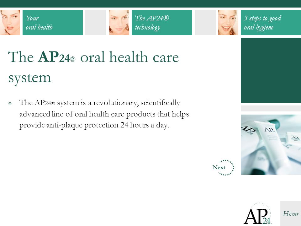 Your oral health The AP24® technology 3 steps to good oral hygiene Home The AP 24 ® oral health care system  The AP 24 ® system is a revolutionary, s