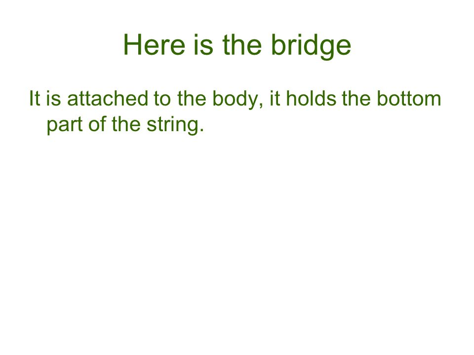 Here is the bridge It is attached to the body, it holds the bottom part of the string.