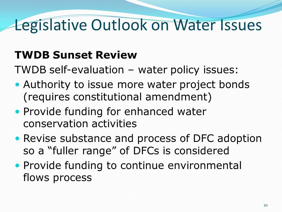Legislative Outlook on Water Issues TWDB Sunset Review TWDB self-evaluation – water policy issues: Authority to issue more water project bonds (requir