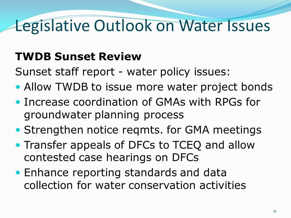 Legislative Outlook on Water Issues TWDB Sunset Review Sunset staff report - water policy issues: Allow TWDB to issue more water project bonds Increase coordination of GMAs with RPGs for groundwater planning process Strengthen notice reqmts.