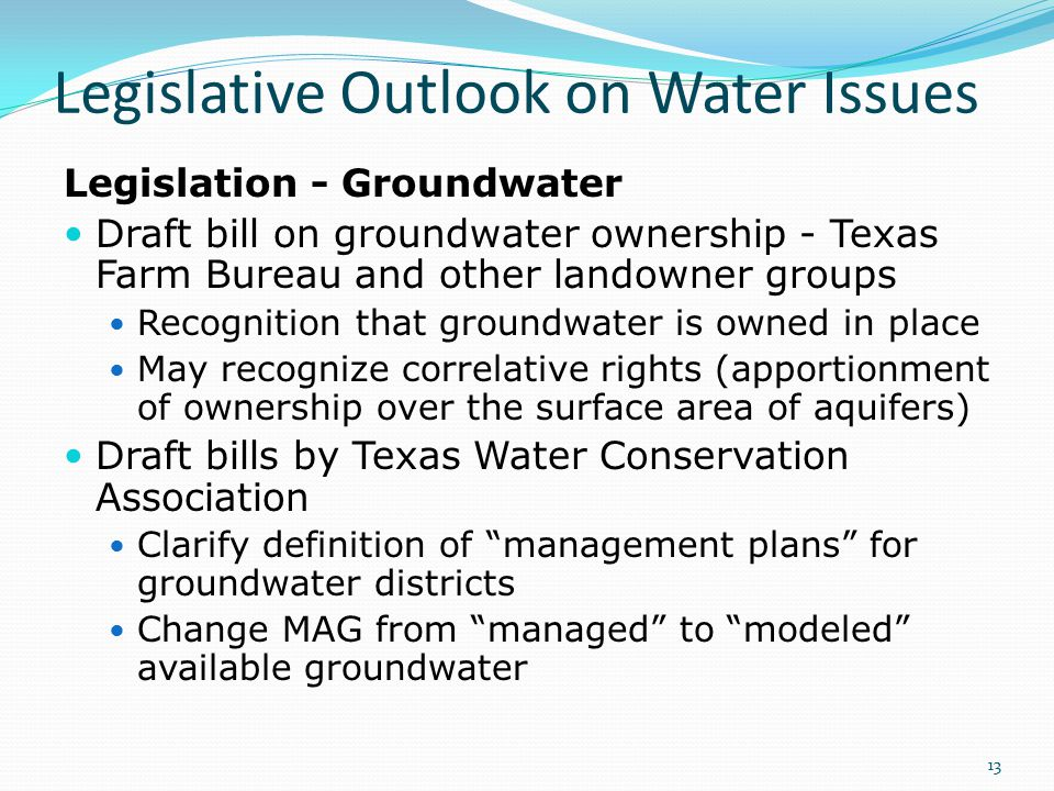 Legislative Outlook on Water Issues Legislation - Groundwater Draft bill on groundwater ownership - Texas Farm Bureau and other landowner groups Recognition that groundwater is owned in place May recognize correlative rights (apportionment of ownership over the surface area of aquifers) Draft bills by Texas Water Conservation Association Clarify definition of management plans for groundwater districts Change MAG from managed to modeled available groundwater 13
