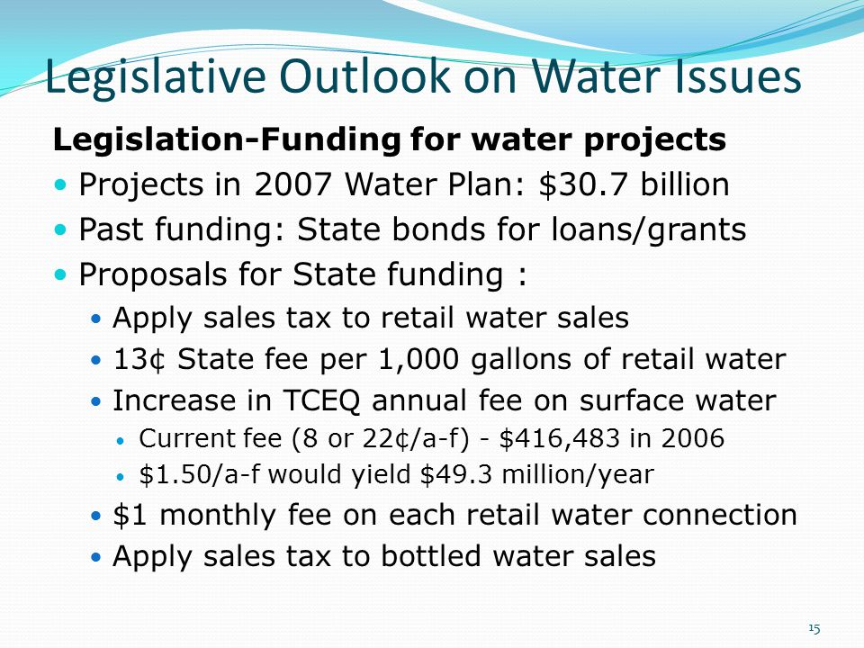 Legislative Outlook on Water Issues Legislation-Funding for water projects Projects in 2007 Water Plan: $30.7 billion Past funding: State bonds for loans/grants Proposals for State funding : Apply sales tax to retail water sales 13¢ State fee per 1,000 gallons of retail water Increase in TCEQ annual fee on surface water Current fee (8 or 22¢/a-f) - $416,483 in 2006 $1.50/a-f would yield $49.3 million/year $1 monthly fee on each retail water connection Apply sales tax to bottled water sales 15
