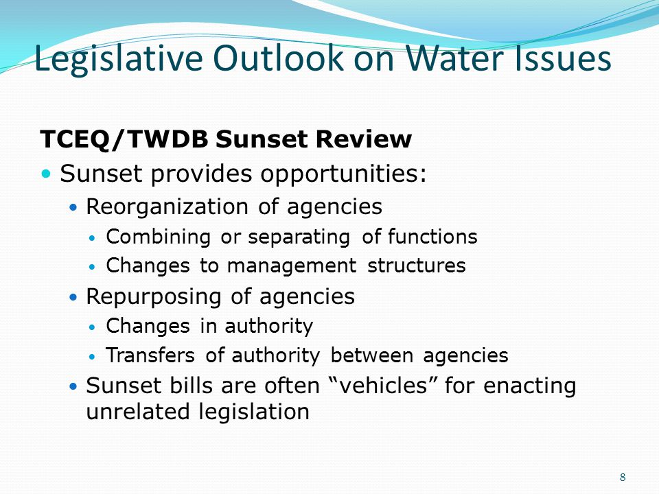 Legislative Outlook on Water Issues TCEQ/TWDB Sunset Review Sunset provides opportunities: Reorganization of agencies Combining or separating of functions Changes to management structures Repurposing of agencies Changes in authority Transfers of authority between agencies Sunset bills are often vehicles for enacting unrelated legislation 8