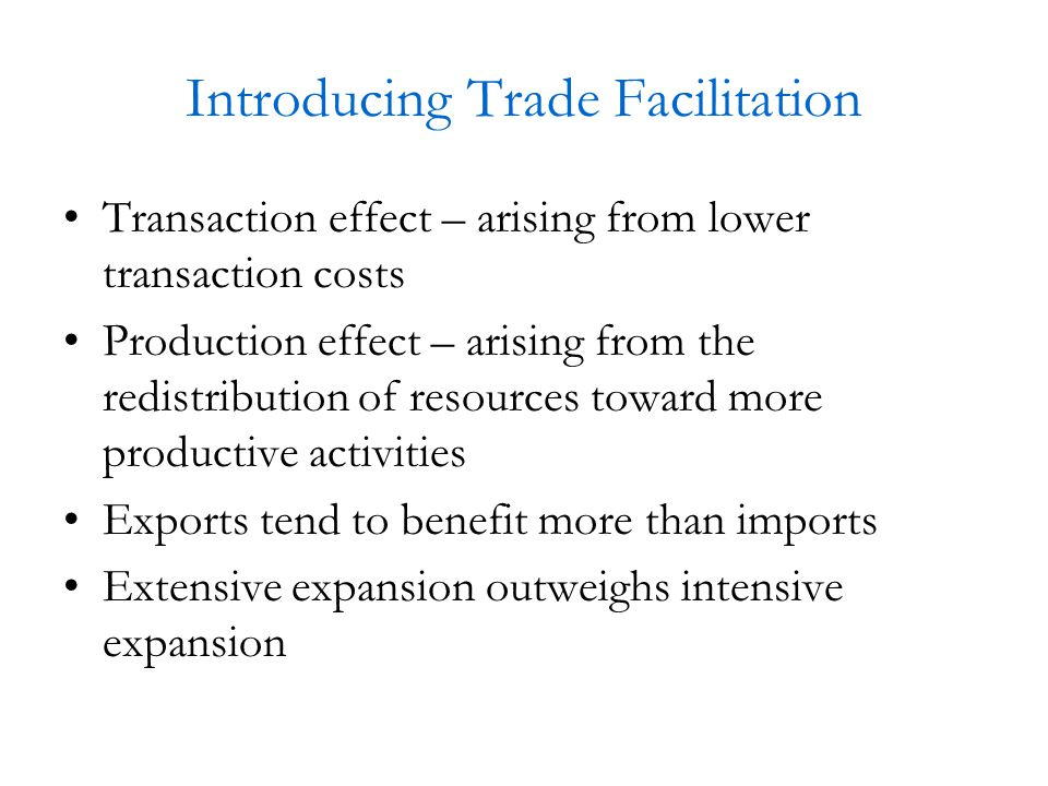 Introducing Trade Facilitation Transaction effect – arising from lower transaction costs Production effect – arising from the redistribution of resources toward more productive activities Exports tend to benefit more than imports Extensive expansion outweighs intensive expansion