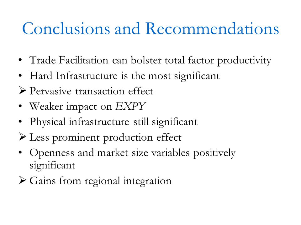 Conclusions and Recommendations Trade Facilitation can bolster total factor productivity Hard Infrastructure is the most significant  Pervasive transaction effect Weaker impact on EXPY Physical infrastructure still significant  Less prominent production effect Openness and market size variables positively significant  Gains from regional integration