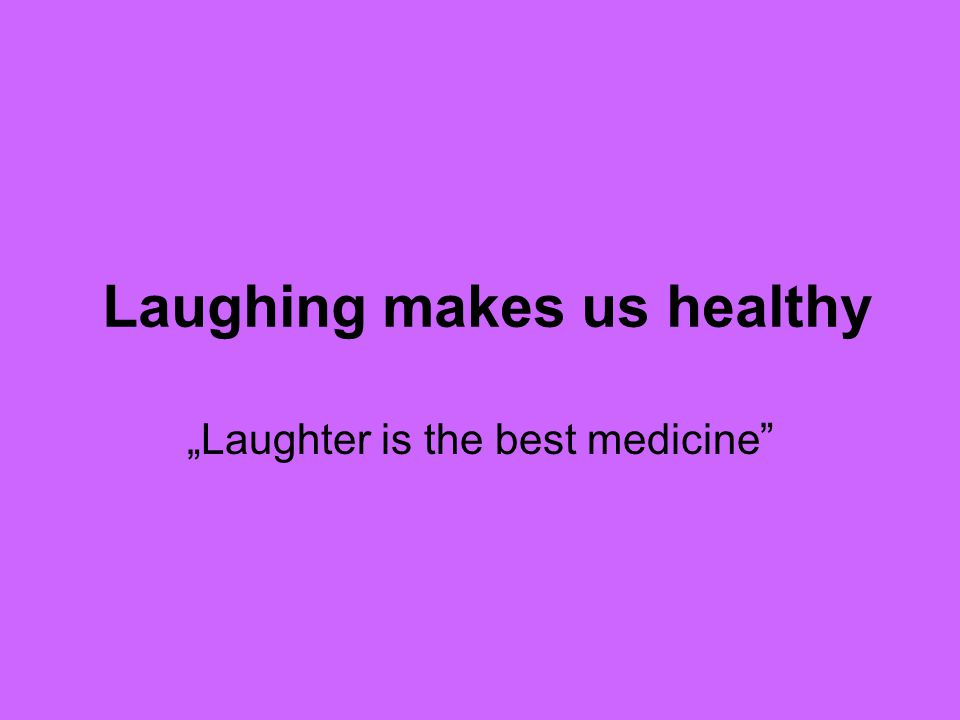 "Laughing makes us healthy ""Laughter is the best medicine"