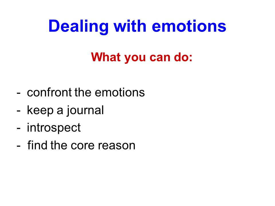 Dealing with emotions What you can do: -confront the emotions -keep a journal -introspect - find the core reason