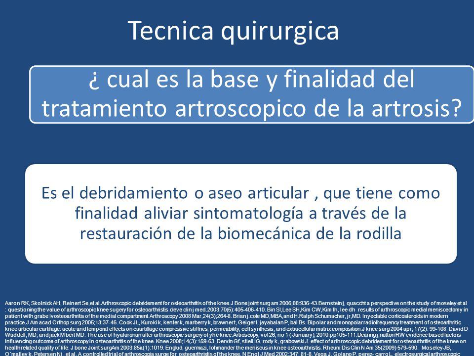 Tecnica quirurgica ¿ cual es la base y finalidad del tratamiento artroscopico de la artrosis? Es el debridamiento o aseo articular, que tiene como fin