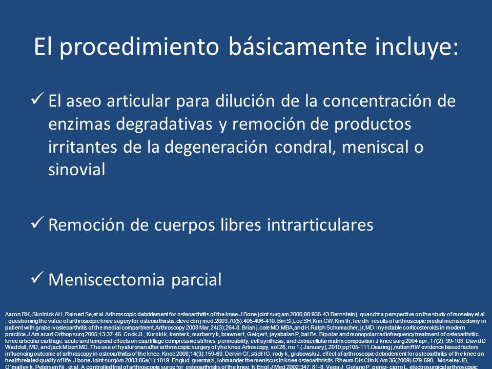 El procedimiento básicamente incluye: El aseo articular para dilución de la concentración de enzimas degradativas y remoción de productos irritantes de la degeneración condral, meniscal o sinovial Remoción de cuerpos libres intrarticulares Meniscectomia parcial Aaron RK, Skolnick AH, Reinert Se,et al.Arthroscopic debridement for osteoarthritis of the knee.J Bone joint surg am 2006;88:936-43.Bernstein j, quaccht a perspective on the study of moseley et al : questioning the value of arthroscopic knee sugery for osteoarthristis.cleve clin j med.2003;70(5):405-406-410.