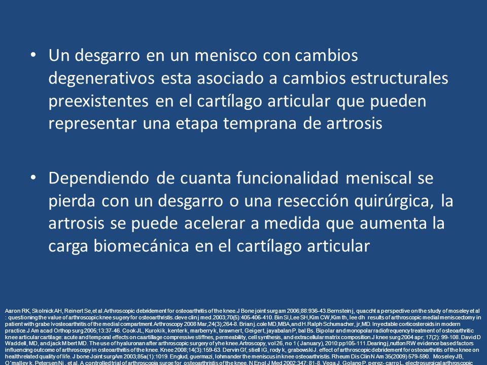 Un desgarro en un menisco con cambios degenerativos esta asociado a cambios estructurales preexistentes en el cartílago articular que pueden representar una etapa temprana de artrosis Dependiendo de cuanta funcionalidad meniscal se pierda con un desgarro o una resección quirúrgica, la artrosis se puede acelerar a medida que aumenta la carga biomecánica en el cartílago articular Aaron RK, Skolnick AH, Reinert Se,et al.Arthroscopic debridement for osteoarthritis of the knee.J Bone joint surg am 2006;88:936-43.Bernstein j, quaccht a perspective on the study of moseley et al : questioning the value of arthroscopic knee sugery for osteoarthristis.cleve clin j med.2003;70(5):405-406-410.