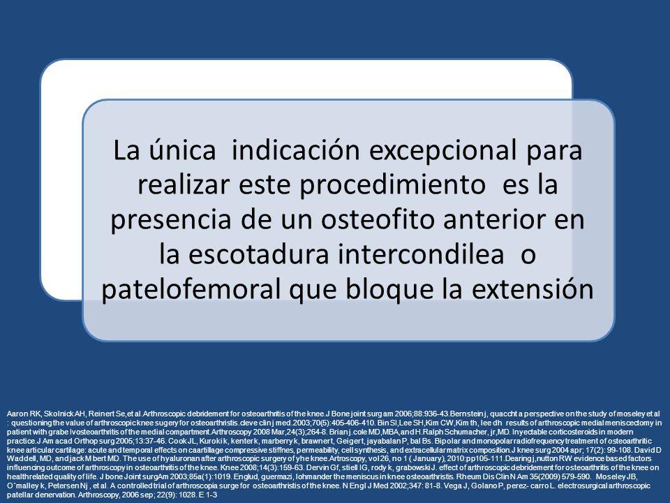La única indicación excepcional para realizar este procedimiento es la presencia de un osteofito anterior en la escotadura intercondilea o patelofemoral que bloque la extensión Aaron RK, Skolnick AH, Reinert Se,et al.Arthroscopic debridement for osteoarthritis of the knee.J Bone joint surg am 2006;88:936-43.Bernstein j, quaccht a perspective on the study of moseley et al : questioning the value of arthroscopic knee sugery for osteoarthristis.cleve clin j med.2003;70(5):405-406-410.