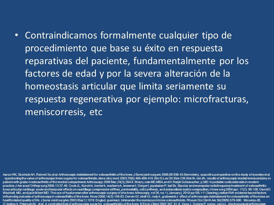 Contraindicamos formalmente cualquier tipo de procedimiento que base su éxito en respuesta reparativas del paciente, fundamentalmente por los factores de edad y por la severa alteración de la homeostasis articular que limita seriamente su respuesta regenerativa por ejemplo: microfracturas, meniscorresis, etc Aaron RK, Skolnick AH, Reinert Se,et al.Arthroscopic debridement for osteoarthritis of the knee.J Bone joint surg am 2006;88:936-43.Bernstein j, quaccht a perspective on the study of moseley et al : questioning the value of arthroscopic knee sugery for osteoarthristis.cleve clin j med.2003;70(5):405-406-410.