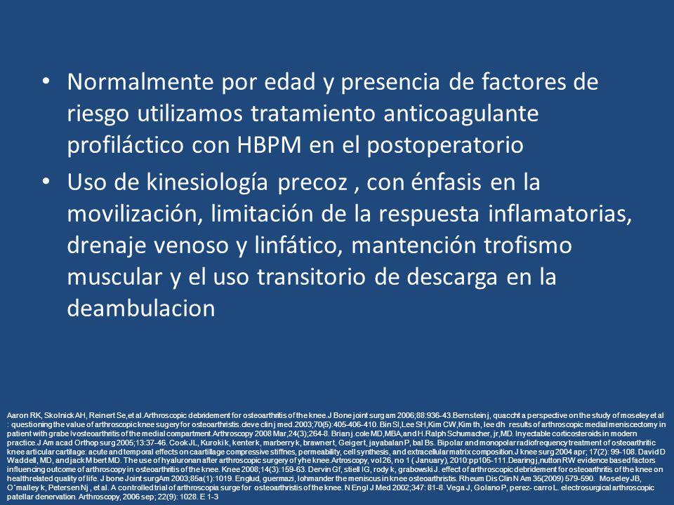 Normalmente por edad y presencia de factores de riesgo utilizamos tratamiento anticoagulante profiláctico con HBPM en el postoperatorio Uso de kinesiología precoz, con énfasis en la movilización, limitación de la respuesta inflamatorias, drenaje venoso y linfático, mantención trofismo muscular y el uso transitorio de descarga en la deambulacion Aaron RK, Skolnick AH, Reinert Se,et al.Arthroscopic debridement for osteoarthritis of the knee.J Bone joint surg am 2006;88:936-43.Bernstein j, quaccht a perspective on the study of moseley et al : questioning the value of arthroscopic knee sugery for osteoarthristis.cleve clin j med.2003;70(5):405-406-410.