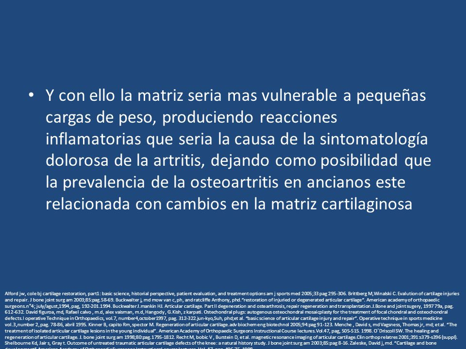 Y con ello la matriz seria mas vulnerable a pequeñas cargas de peso, produciendo reacciones inflamatorias que seria la causa de la sintomatología dolorosa de la artritis, dejando como posibilidad que la prevalencia de la osteoartritis en ancianos este relacionada con cambios en la matriz cartilaginosa Alford jw, cole bj cartilage restoration, part1: basic science, historial perspective, patient evaluation, and treatment options am j sports med 2005;33 pag 295-306.