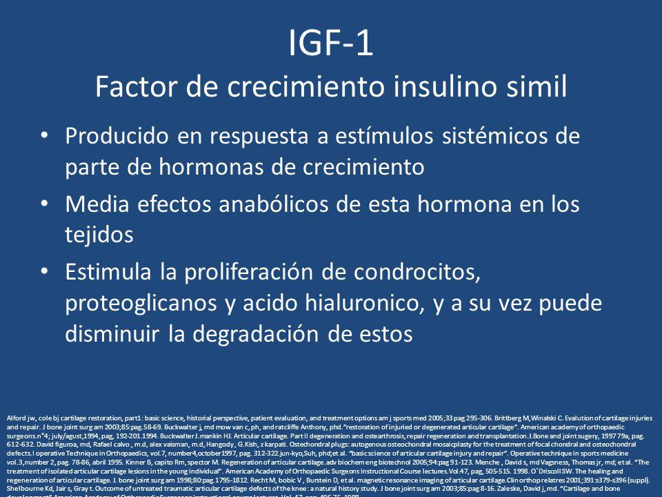 IGF-1 Factor de crecimiento insulino simil Producido en respuesta a estímulos sistémicos de parte de hormonas de crecimiento Media efectos anabólicos de esta hormona en los tejidos Estimula la proliferación de condrocitos, proteoglicanos y acido hialuronico, y a su vez puede disminuir la degradación de estos Alford jw, cole bj cartilage restoration, part1: basic science, historial perspective, patient evaluation, and treatment options am j sports med 2005;33 pag 295-306.