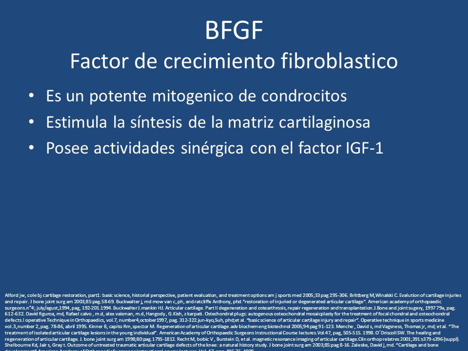 BFGF Factor de crecimiento fibroblastico Es un potente mitogenico de condrocitos Estimula la síntesis de la matriz cartilaginosa Posee actividades sinérgica con el factor IGF-1 Alford jw, cole bj cartilage restoration, part1: basic science, historial perspective, patient evaluation, and treatment options am j sports med 2005;33 pag 295-306.