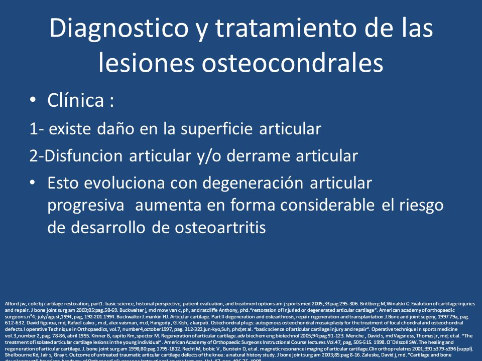 Diagnostico y tratamiento de las lesiones osteocondrales Clínica : 1- existe daño en la superficie articular 2-Disfuncion articular y/o derrame articu